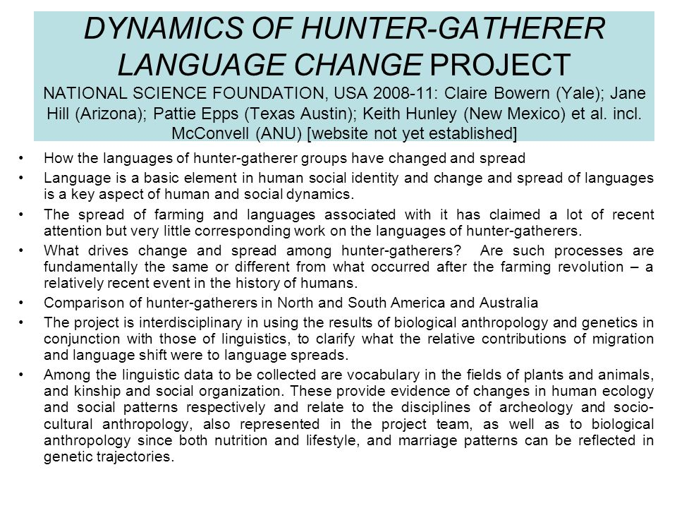 DYNAMICS OF HUNTER-GATHERER LANGUAGE CHANGE PROJECT NATIONAL SCIENCE FOUNDATION, USA 2008-11: Claire Bowern (Yale); Jane Hill (Arizona); Pattie Epps (Texas Austin); Keith Hunley (New Mexico) et al. incl. McConvell (ANU) [website not yet established]